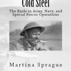 Cold Steel: The Knife In Army, Navy, And Special Forces Operations (Knives, Swords, And Bayonets: A World History Of Edged Weapon Warfare Book 3)