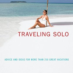 Traveling Solo: Advice And Ideas For More Than 250 Great Vacations