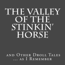 The Valley Of The Stinkin' Horse: And Other Droll Tales ... As I Remember