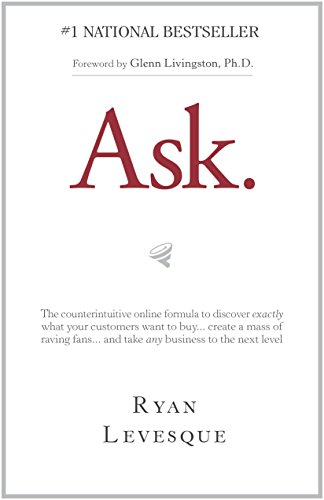 Ask : The counterintuitive online formula to discover exactly what your customers want to buy...create a mass of raving fans...and take any business to the next level