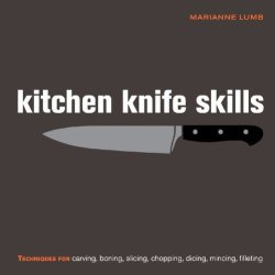 Kitchen Knife Skills: Techniques For Carving, Boning, Slicing, Chopping, Dicing, Mincing, Filleting [Hardcover] [2009] (Author) Marianne Lumb