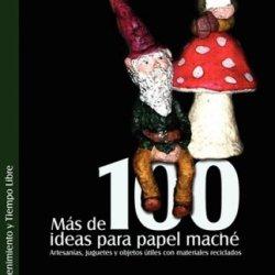 Mas De 100 Ideas Para Papel Mache. Artesanias, Juguetes Y Objetos Utiles Con Materiales Reciclados (Spanish Edition)