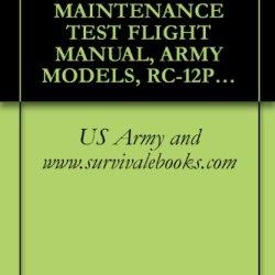 Us Army Technical Manual, Maintenance Test Flight Manual, Army Models, Rc-12P, Nsn 1510-01-370-0805, And, Rc-12Q, Nsn 1510-01-417-0137, Aircraft, Tm 1-1510-224-Mtf, 1997
