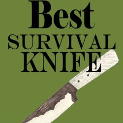How To Pick The Best Survival Knife -- Get The Right Bushcraft, Hunting, And Survival Knives