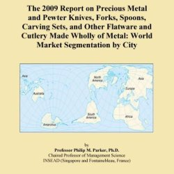 The 2009 Report On Precious Metal And Pewter Knives, Forks, Spoons, Carving Sets, And Other Flatware And Cutlery Made Wholly Of Metal: World Market Segmentation By City