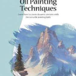 Oil Painting Techniques: Learn How To Create Dynamic Textures With The Versatile Painting Knife [Oil Painting Techniques] [Paperback]