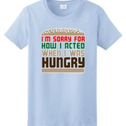 I'M Sorry For How I Acted When I Was Hungry Ladies T-Shirt Large Light Blue