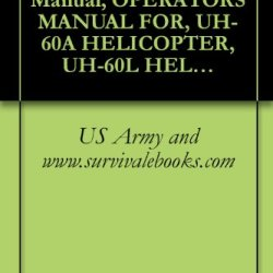 Us Army Technical Manual, Operator'S Manual For, Uh-60A Helicopter, Uh-60L Helicopter, Eh-60A Helicopter, Tm 1-1520-237-10, 1996