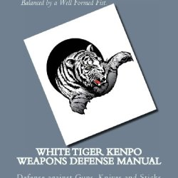White Tiger Kenpo Weapons Defense: Defense Against Guns, Knives And Sticks