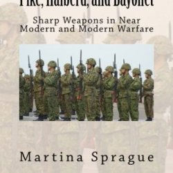 Pike, Halberd, And Bayonet: Sharp Weapons In Near Modern And Modern Warfare (Knives, Swords, And Bayonets: A World History Of Edged Weapon Warfare)