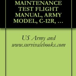 Us Army Technical Manual, Maintenance Test Flight Manual, Army Model, C-12R, Aircraft, Tm 1-1510-225-Mtf, 1998