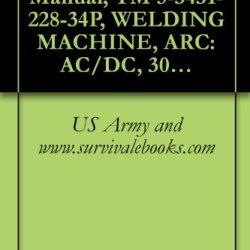Us Army, Technical Manual, Tm 5-3431-228-34P, Welding Machine, Arc: Ac/Dc, 300 Amps Transformer Rectifier, Constant Current, Base Mounted (Eutectic Corp., Model 301Fed) (Fsn 3431-235-4728)