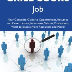 How To Land A Top-Paying Grill Cooks Job: Your Complete Guide To Opportunities, Resumes And Cover Letters, Interviews, Salaries, Promotions, What To Expect From Recruiters And More