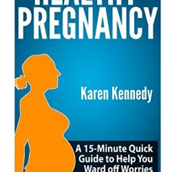 Healthy Pregnancy: A 15-Minute Quick Guide To Help You Ward Off Worries On Your Pregnancy