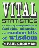 Vital Statistics: An Amazing Compendium of Factoids, Minutiae, and Random Bits of Wisdom