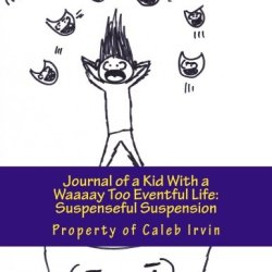 Journal Of A Kid With A Waaaay Too Eventful Life: Suspenseful Suspension: The Breath-Taking Sequel To The First (Volume 2)