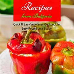 Favorite Vegetarian Recipes From Bulgaria: Quick & Easy Vegetarian Cookbook For Busy People On A Budget (Mediterranean Diet, Mediterranean Recipes, Mediterranean Cookbook 1)