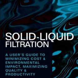 Solid-Liquid Filtration: A User'S Guide To Minimizing Cost & Environmental Impact, Maximizing Quality & Productivity
