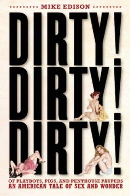 Dirty! Dirty! Dirty!: Of Playboys, Pigs, and Penthouse Paupers-An American Tale of Sex and Wonder, Mike Edison