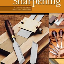Woodworker'S Guide To Sharpening: All You Need To Know To Keep Your Tools Sharp