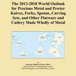The 2013-2018 World Outlook For Precious Metal And Pewter Knives, Forks, Spoons, Carving Sets, And Other Flatware And Cutlery Made Wholly Of Metal
