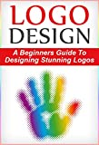 Logo Design: A Beginners Guide To Designing Stunning Logos (Logo, Design, Logo Design)
