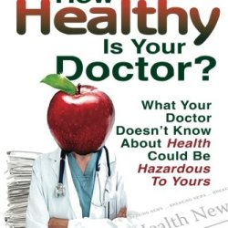 How Healthy Is Your Doctor?: What Your Doctor Doesn'T Know About Health Could Be Hazardous To Yours