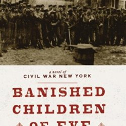 The Banished Children Of Eve: A Novel Of Civil War New York