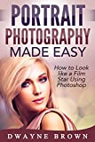 Photography: Portrait Photography Made Easy: How to Look Like a Film Star Using Photoshop (Photography, Digital Photography, Creativity, Portrait Photography)