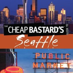 Cheap Bastard'S® Guide To Seattle: Secrets Of Living The Good Life - For Less!