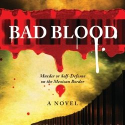 Bad Blood: (Murder Or Self-Defense On The Mexican Border)