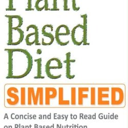 Plant Based Diet: A Concise And Easy To Read Guide On How To Lose Weight With Plant Based Nutrition