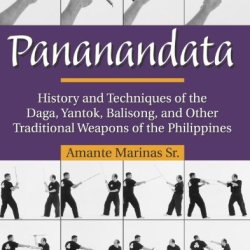Pananandata: History And Techniques Of The Daga, Yantok, Balison, And Other Traditional Weapons Of The Philippines
