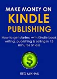 MAKE MONEY ON KINDLE PUBLISHING 2016  (FAST START GUIDE FOR ABSOLUTE BEGINNERS ONLY): How to get started with Kindle book writing, publishing & selling in 15 minutes or less