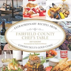 Fairfield County Chef'S Table: Extraordinary Recipes From Connecticut'S Gold Coast