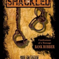 Shackled: Confessions Of A Teenage Bank Robber