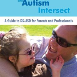 When Down Syndrome And Autism Intersect: A Guide To Ds-Asd For Parents And Professionals