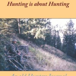 Hunting Isn'T About Killing, Hunting Is About Hunting: An Old Hunters Journal