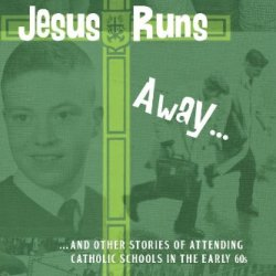 Jesus Runs Away: ... And Other Stories Of Attending Catholic Schools In The Early 60S