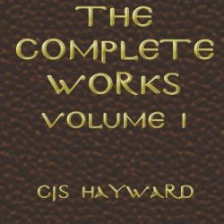 The Complete Works: Volume I (The Complete Works Of Cjs Hayward) (Volume 1)