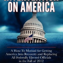 Intervention On America: A How-To Manual For Getting America Into Recovery And Replacing All Federally Elected Officials In The Fall Of 2012