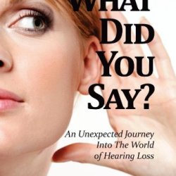 What Did You Say? An Unexpected Journey Into The World Of Hearing Loss