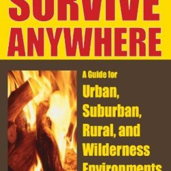 How To Survive Anywhere: A Guide For Urban, Suburban, Rural, And Wilderness Environments