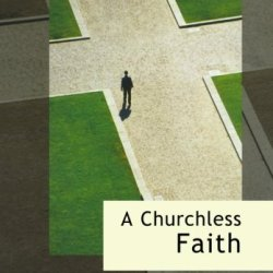 A Churchless Faith - Faith Journeys Beyond The Churches