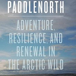 Paddlenorth: Adventure, Resilience, And Renewal In The Arctic Wild