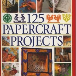 125 Papercrafts Projects: Step-By-Step Papier Mache, Decoupage, Paper Cutting, Collage, Decorative Effects & Paper Consturction
