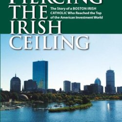 Piercing The Irish Ceiling: The Story Of A Boston Irish Catholic Who Reached The Top Of The American Investment World