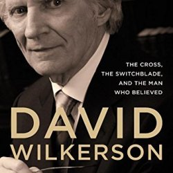 By Gary Wilkerson David Wilkerson: The Cross, The Switchblade, And The Man Who Believed