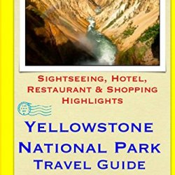 Yellowstone National Park Travel Guide: Sightseeing, Hotel, Restaurant & Shopping Highlights