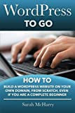WordPress To Go: How To Build A WordPress Website On Your Own Domain, From Scratch, Even If You Are A Complete Beginner
